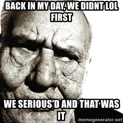 Back In My Day - back in my day, we didnt lol first we serious'd and that was it