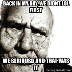 Back In My Day - back in my day, we didnt lol first we seriousd and that was it