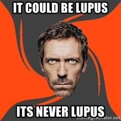 AngryDoctor - It could be lupus its never lupus