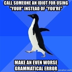 "Socially Awkward Penguin - call someone an idiot for using ""your"" instead of ""you're"" make an even worse grammatical error"