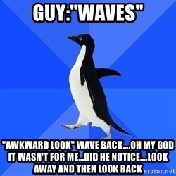 "Socially Awkward Penguin - Guy:""Waves"" ""Awkward look"" wave back....OH MY GOd it wasn't for me...Did he Notice....look away and then look back"
