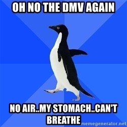 Socially Awkward Penguin - OH NO The DMV again No AIr..my stomach..can't breathe