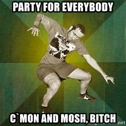 Progressive Mosh Guy - Party for everybody c`mon and mosh, bitch