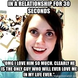 "Clingy Girlfriend - In a relationship for 30 seconds ""omg i love him so much. clearly he is the only guy who will ever love me in my life ever."""