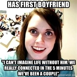"Clingy Girlfriend - Has first boyfriend ""I can't imagine life without him. We really connected in the 5 minutes we've been a couple"""