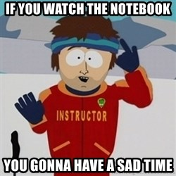 SouthPark Bad Time meme - If you watch the notebook you gonna have a sad time