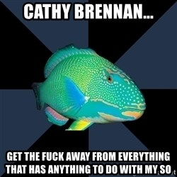 Trans Parrot Fish's Significant Other - cathy brennan... Get the fuck away from everything that has anything to do with my SO