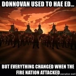 until the fire nation attacked. - DONNOVAN USED TO HAE ED... BUt EVERYTHING CHANGED WHEN THE FIRE NATION ATTACKED