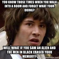 Conspiracy Keanu - you know those times when you walk into a room and forget what your doing? well what if you saw an alien and the men in black erased your memory?