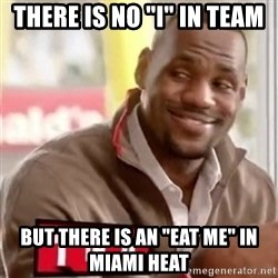 "lebron - There is no ""I"" in team but there is an ""eat me"" in miami heat"
