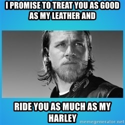 Jax Teller - I promise to treat you as good as my leather and ride you as much as my harley