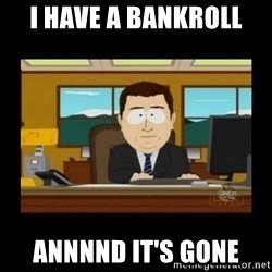 poof it's gone guy - i have a bankroll annnnd it's gone