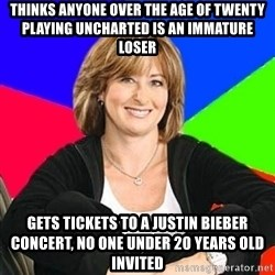 Sheltering Suburban Mom - thinks anyone over the age of twenty playing uncharted is an immature loser Gets tickets to a justin bieber concert, no one under 20 years old invited