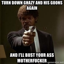 Jules Pulp Fiction - turn down ghazy and his goons again and i'll bust your ass motherfucker