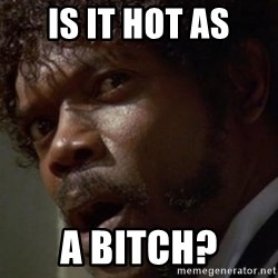 Angry Samuel L Jackson - IS IT HOT AS A BITCH?
