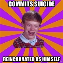 Unlucky Brian Strikes Again - Commits suicide  Reincarnated as himself