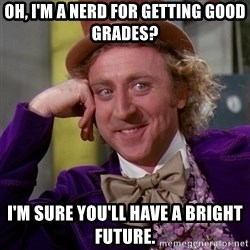 Willy Wonka - oh, i'm a nerd for getting good grades? i'm sure you'll have a bright future.