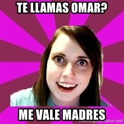Over Obsessive Girlfriend - Te llamas omar? me vale madres