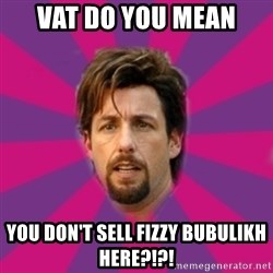 zohan - vat do you mean  you don't sell fizzy bubulikh here?!?!