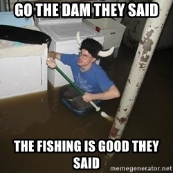 X they said,X they said - Go the dam they said the fishing is good they said