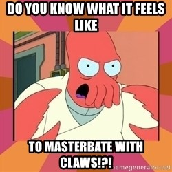Angry Zoidberg - Do you know what it feels like to masterbate with claws!?!