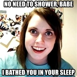 Clingy Girlfriend - No need to shower, babe i bathed you in your sleep