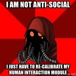 Advice Techpriest - i am not anti-social I just have to re-calibrate my human interaction module