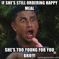 Pauly D - If she's still ordering happy meal She's too young for you bro!!!