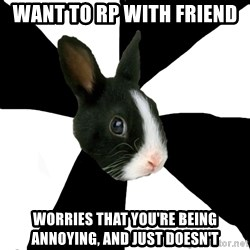 Roleplaying Rabbit - Want to rp with friend worries that you're being annoying, and just doesn't
