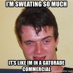 [10] guy meme - I'm sweating so much IT'S LIKE IM IN A gatorade commercial