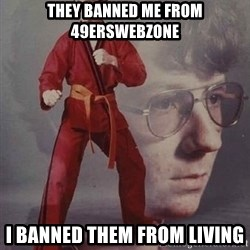 Karate Nerd - THEY BANNED ME FROM 49ERSWEBZONE i BANNED THEM FROM LIVING