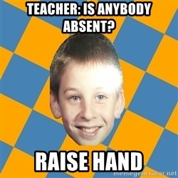 annoying elementary school kid - Teacher: is anybody absent? Raise hand