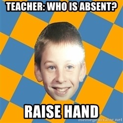 annoying elementary school kid - teacher: Who is absent? Raise hand