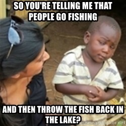Skeptical african kid  - So you're telling me that people go fishing And then throw the fish back in the lake?