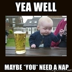 drinking baby - yea well  MAYBE *YOU* NEED A NAP