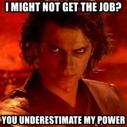 Anakindarthvader3revengeofthesith - i might not get the job? you underestimate my power