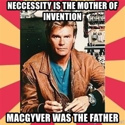 MacGyver - Neccessity is the Mother of Invention MacGyver was the father