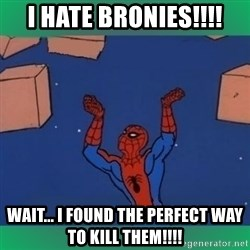 60's spiderman - I HATE BRONIES!!!! wait... I FOUND THE PERFECT WAY TO KILL THEM!!!!