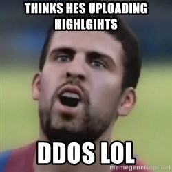 LOL PIQUE - THINKS HES UPLOADING HIGHLGIHTS DDOS LOL