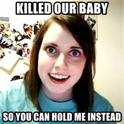 Overly Attached Girlfriend 2 - Killed our baby So you can hold me instead