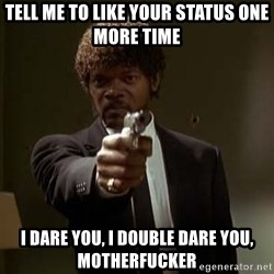 Jules Pulp Fiction - Tell me to like your status one more time I dare you, I double dare you, motherfucker