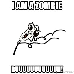 omg run man - i am a zombie ruuuuuuuuuuun!