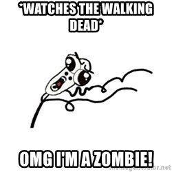 omg run man - *watches the walking dead* omg i'm a zombie!
