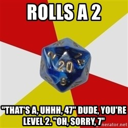 """Friday Night Dnd - Rolls a 2 """"That's a, uhhh, 47"""" Dude, you're level 2. """"Oh, sorry, 7"""""""
