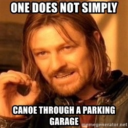 One Does Not Simply - one does not simply  canoe through a parking Garage