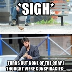 Sad Keanu - *sigh* turns out none of the crap i thought were conspiracies...