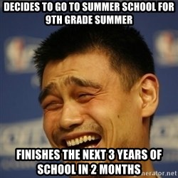 Apathetic Yao Ming - decides to go to summer school for 9th grade summer finishes the next 3 years of school in 2 months
