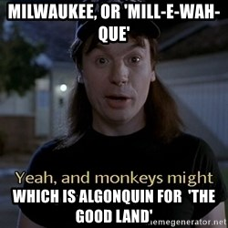 Wayne's world - Milwaukee, or 'mill-e-wah-que' which is algonquin for  'the good land'