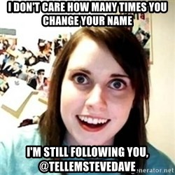 novia pesada - i don't care how many times you change your name I'm still following you, @tellemstevedave