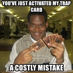 You just activated my trap card - YOU'VE JUST ACTIVATED MY TRAP CARD A COSTLY MISTAKE